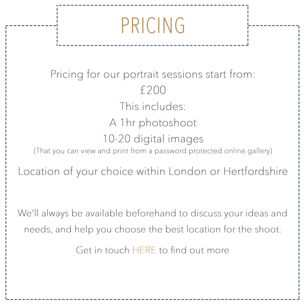Pricing for our portrait sessions start from: £200 This includes: A 1hr photoshoot 10-20 digital images (That you can view and print from a password protected online gallery)   Location of your choice within London or Hertfordshire   We'll always be available beforehand to discuss your ideas and needs, and help you choose the best location for the shoot. Get in touch HERE to find out more