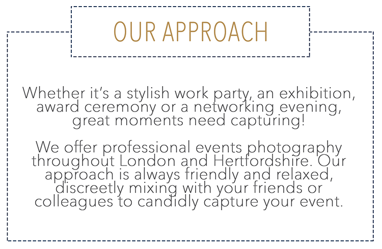 Whether it's a stylish work party, an exhibition, award ceremony or a networking evening, great moments need capturing! We offer professional events photography throughout London and Hertfordshire. Our approach is always friendly and relaxed, discreetly mixing with your friends or colleagues to candidly capture your event.