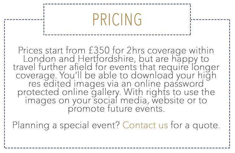 Prices start from £350 for 2hrs coverage within London and Hertfordshire, but are happy to travel further afield for events that require longer coverage. You'll be able to download your high res edited images via an online password protected online gallery. With rights to use the images on your social media, website or to promote future events.   Planning a special event? Contact us for a quote.