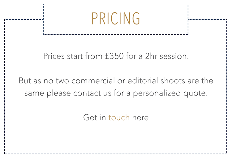 Prices start from £350 for a 2hr session. But as no two commercial or editorial shoots are the same please contact us for a personalized quote. Get in touch here