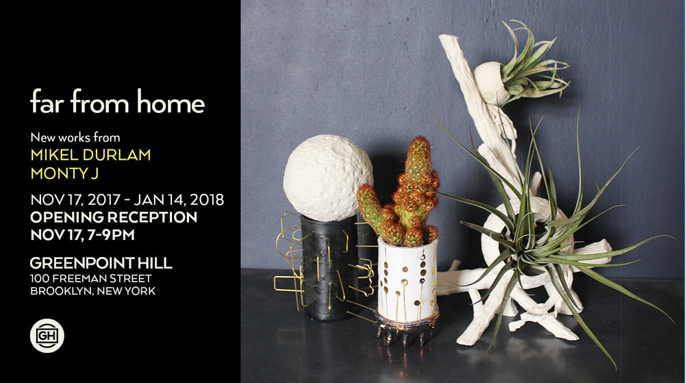 Far from Home:  New work by Mikel Durlam and Monty J November 17, 2017 – January 14, 2018 Opening Reception November 17, 7-9 PM Greenpoint Hill is pleased to present a two-person show featuring collaborative and solo work by Mikel Durlam and Monty J.  Both artists create dreamlike sculptural interpretations of the natural world. Their work defies categorization, synthesizing elements of design, visual poetry and surrealism. Durlam's work presents a modern approach to representational sculpture. Monty J's otherworldly living sculptures offer a more abstract take. Working together in a communal studio space in Brooklyn, Durlam and Monty J have created an ethereal collection of objects that connect the viewer to the terrestrial world while also fostering dreams of another one, far from home. Mikel Durlam (b. Fort Dodge, IA) is a visual artist, musician and performer in Brooklyn, NY. Durlam has been an artist in residence at Pro Artibus (Finland), Wassaic Project (NY) and Vector (Romania). In addition to his solo work, since 2000 he has collaborated as the creative entity and performance/installation art duo The Fluff Construct. He has been a member of the art glam performance group Glitter Chariot and the doom psych band The Phantom Family Halo.  Monty J. Mattison (b. Detroit, MI) - known simply as Monty J - toils through the night perfecting his exquisite living sculptures. This past year Monty has exhibited work at The Future Perfect and Barneys New York. His work has been featured in T Magazine.