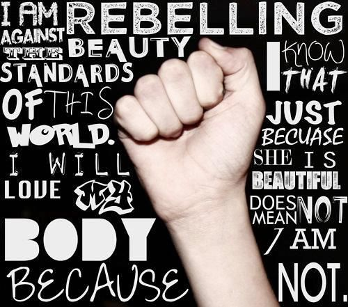 """I am rebelling against the beauty standards of this world. I will love my body because I know that just because she is beautiful, does not mean I am not. """