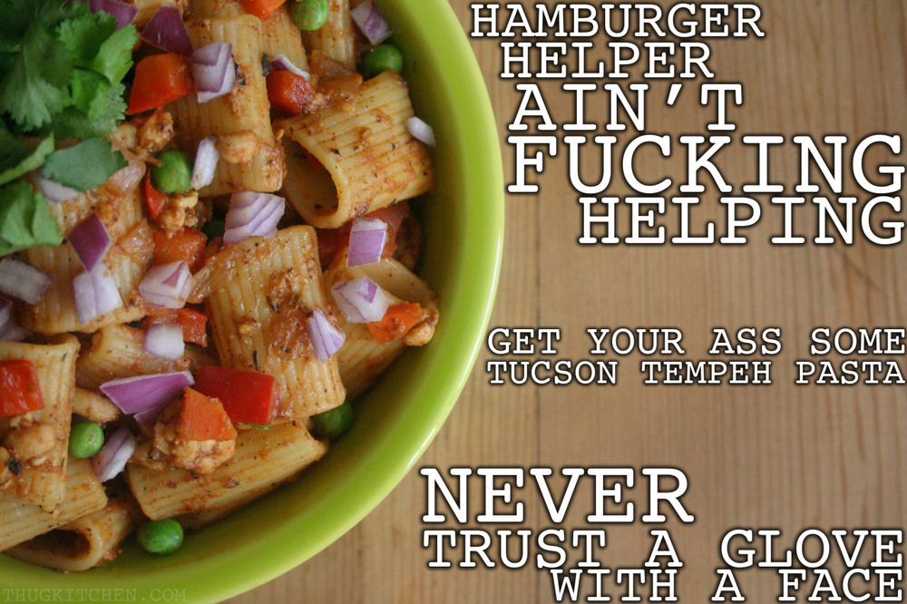 Gotta love Thug Kitchen. #RealTalk thugkitchen: HAVE YOU EVER FUCKING SEEN the Hamburger Helper? That shit is terrifying. What's worse than that? The sodium content. Get off the salt lick and grub on some real food. Seriously someone in HH marketing should be fired. TUCSON TEMPEH PASTA 1 block tempeh (~8 oz.) 1 yellow onion 1 bell pepper 2 carrots 3-4 cloves of garlic 1 teaspoon olive oil 2-3 teaspoons soy sauce or tamari 2 tablespoons chili powder 2 teaspoons dried thyme 1 teaspoon dried oregano 1 ½ teaspoons ground cumin 1 teaspoon liquid smoke (It is near the BBQ sauce at the store I swear. You haven't even looked yet so stop fucking complaining.) 14 ounce can of tomatoes (make sure you don't buy some brand full of salt) 1 pound of pasta (whole wheat, rice, quinoa, whatever the fuck you want) juice of 1 lemon 1 cup of green peas or other vegetable Optional: add some steamed broccoli, spinach, roasted sweet potatoes, whatever you got that you need to use up. Cook the pasta how the box tells you to. You got this. Chop up the onion, bell pepper, and carrots. Mince the garlic cloves up nice and small. Heat up the oil over a medium heat in a big skillet or a wok. Crumble the tempeh into little pieces with your hands and toss into the skillet. Add the veggies and cook them until the onion begins to look all golden and the tempeh bits start to brown. Add the soy sauce, spices, and garlic and cook them for about a minute. Your place should smell fucking awesome by now. You're welcome. Now add the liquid smoke and tomatoes and let the mixture start to bubble a little. Let this all stew together for a minute or two. Add the cooked pasta, lemon juice, and any additional veggies you picked out to the tomato mixture. Mix everything together until the pasta is nice and coated. Add more spices if you think it needs it. I like to serve mine topped with red onion, jalapenos, and cilantro but you add your favorite shit. Serves 4-6 people as a meal (or one bad mother fucker with le