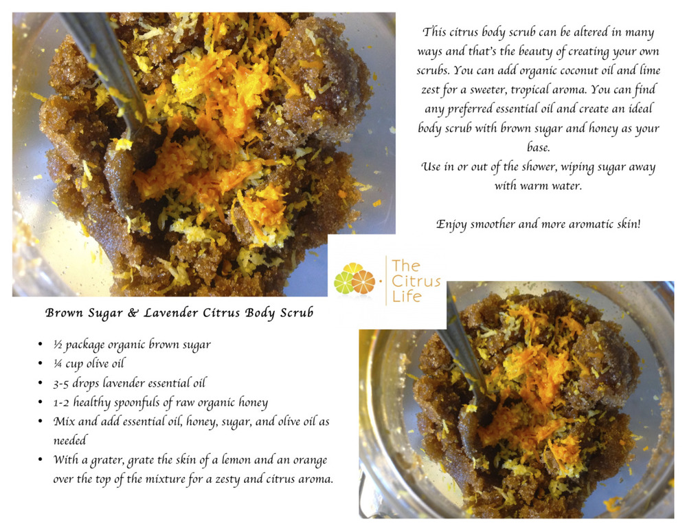 I enjoyed creating this zesty body scrub. It is my solution to dry skin…. Brown Sugar & Lavender Citrus Body Scrub ½ package organic brown sugar ¼ cup olive oil 3-5 drops lavender essential oil 1-2 healthy spoonfuls of raw organic honey Mix and add essential oil, honey, sugar, and olive oil as needed With a grater, grate the skin of a lemon and an orange over the top of the mixture for a zesty and citrus aroma.