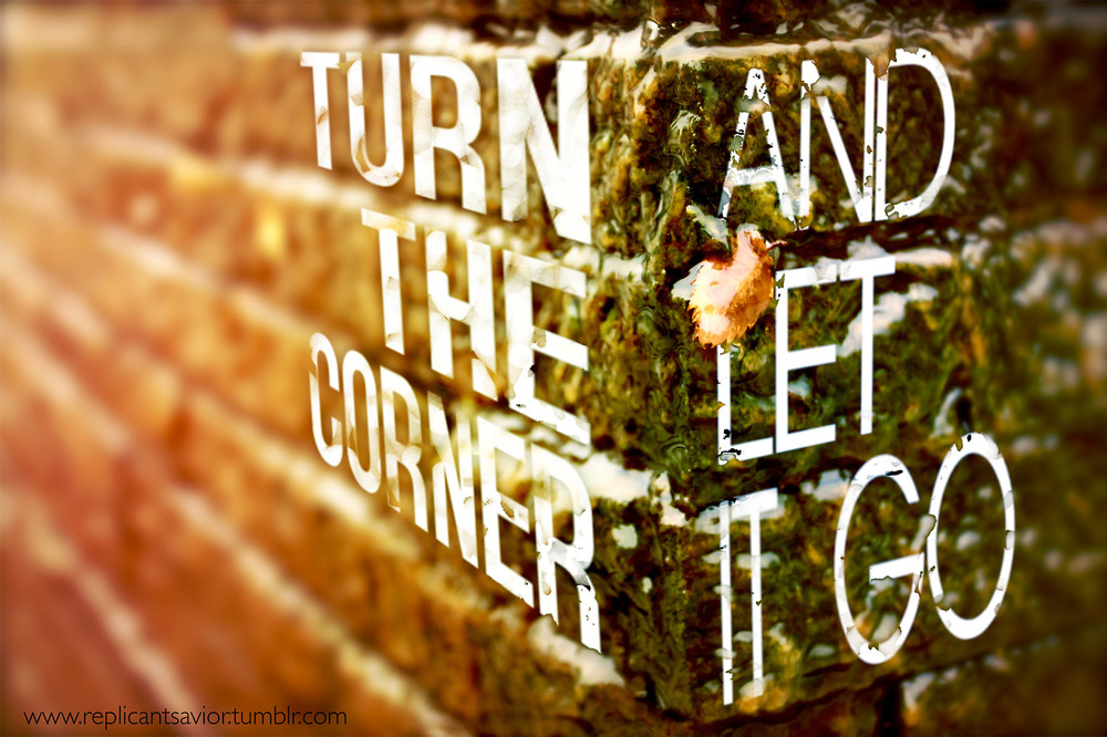 kushandwizdom: Click here for more personal quotes Love This! Turn the corner….And let it go
