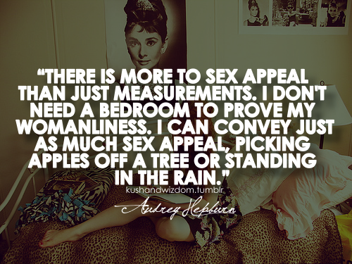 """""""There is more to sex appeal than just measurements""""–Audrey Hepburn"""