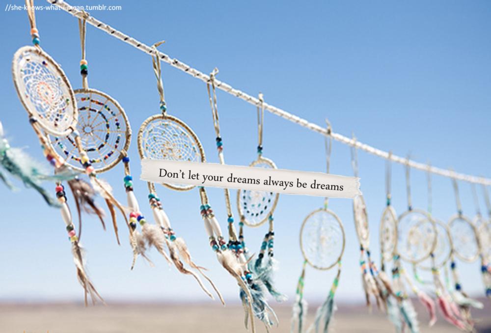 Don't let your dreams always be dreams.