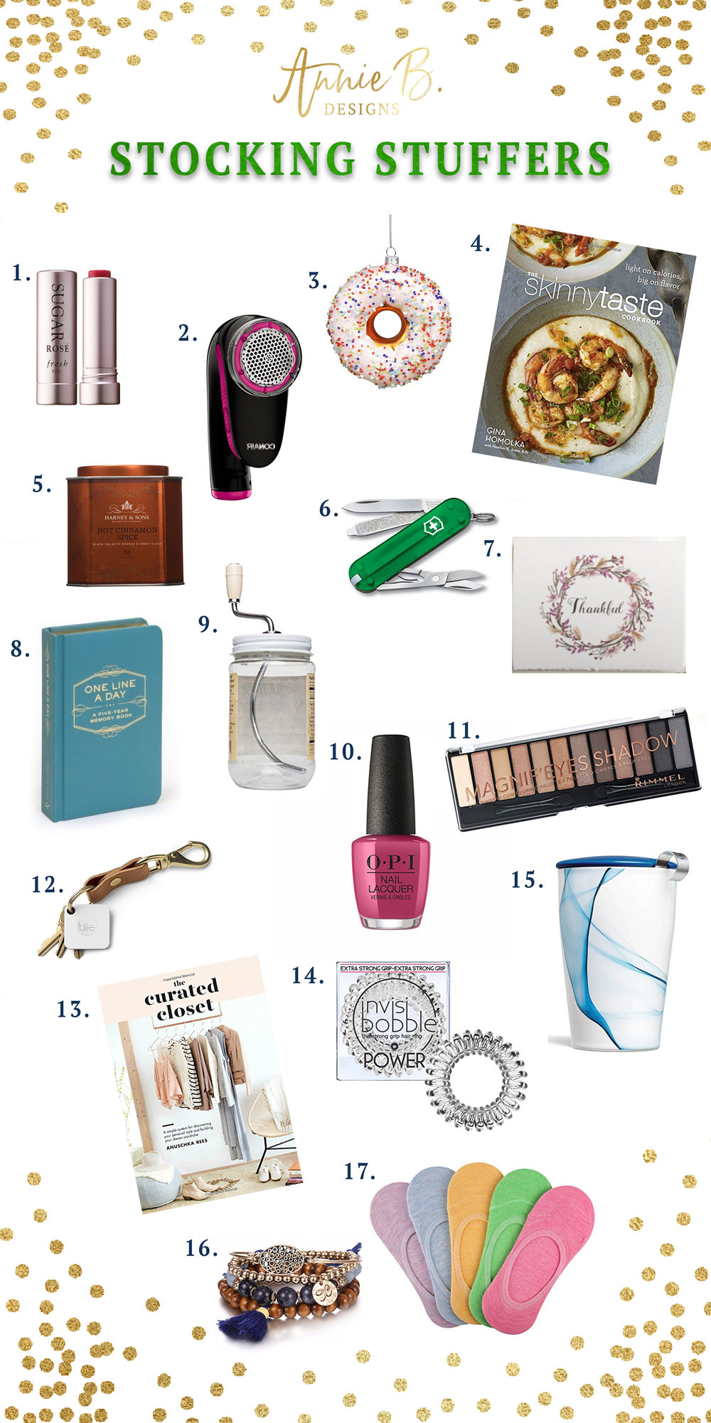 1.  Sugar Lip Chapstick  2.  Clothing Defuzzer  3.  Donut Ornament  4.  Skinny Taste Cookbook  5.  Hot Cinnamon Tea  6.  Swiss Army Pocket Knife  7.  Jane & Pearl Notecards  8.  One Line A Day Memory Book  9.  Nut Butter Mixer  10.  OPI Nail Polish  11.  Neutral Eye Shadow Pallet  12.  Tile Phone Finder  13.  Curated Closet  14.  Invisibobble Hair Ties  15.  Blue Marble Travel Mug  16.  Stackable Bracelets  17.  Bootie Socks