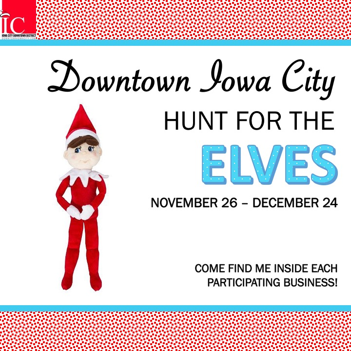 25+ of Santa's Elves are hiding all over downtown waiting to be found! The hunt begins on November 26th and participants will have until December 24th to track down 15 of their locations within the downtown businesses. Those who find at least 15 of those mischievous elves will receive a prize at   Iowa Book  ,   The Englert Theatre   or the   Iowa City Public Library   Children's Room and be entered to win a grand prize basket. More information here:  http://downtowniowacity.com/events/tis-the-season/