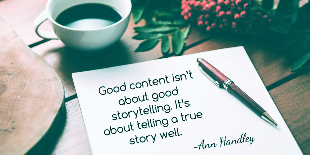Good Content isn't about storytelling. It's about telling a true story well. Ann Handley
