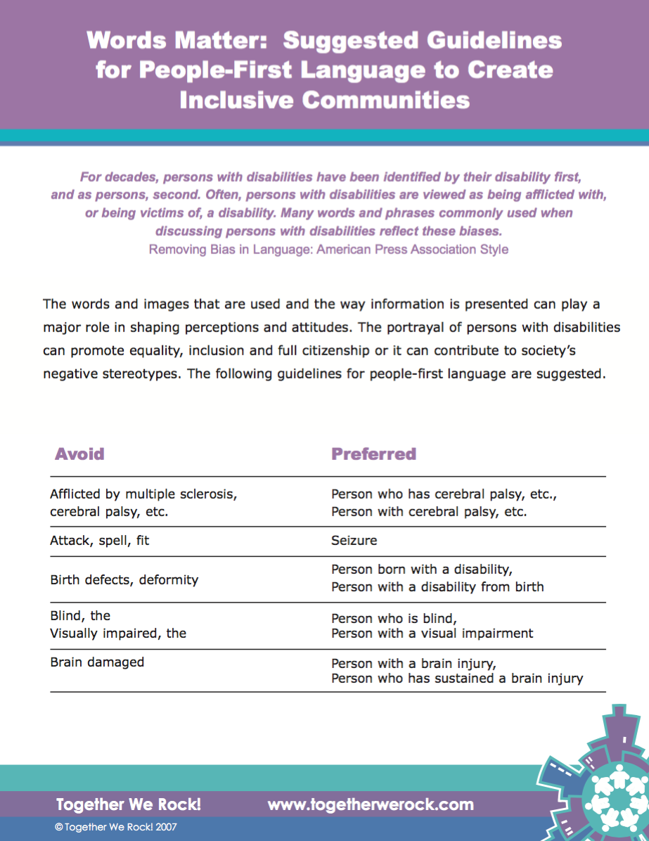 Words Matter: Suggested Guidelines for People First Language   The words and images that are used and the way information is presented can contribute to the negative stereotypes. This We Rock! resource  inspires more respectful communities.