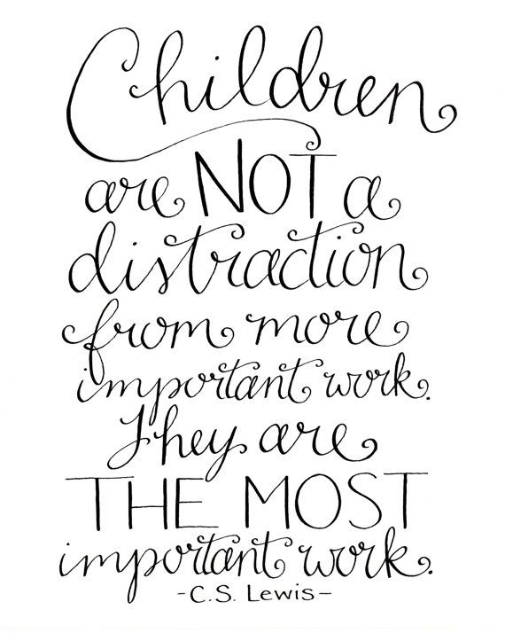 "I've had this print hanging on my office wall and taped to our kitchen fridge for years. It's a favorite of mine and a good reminder whenever we get caught up in the busyness of life.  ""Children are NOT a distraction from more important work. They are THE MOST important work."" -C.S. Lewis  #tuesdaytruth"