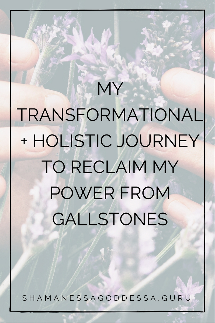 MY TRANSFORMATIONAL + HOLISTIC JOURNEY TO RECLAIM MY POWER FROM GALLSTONES