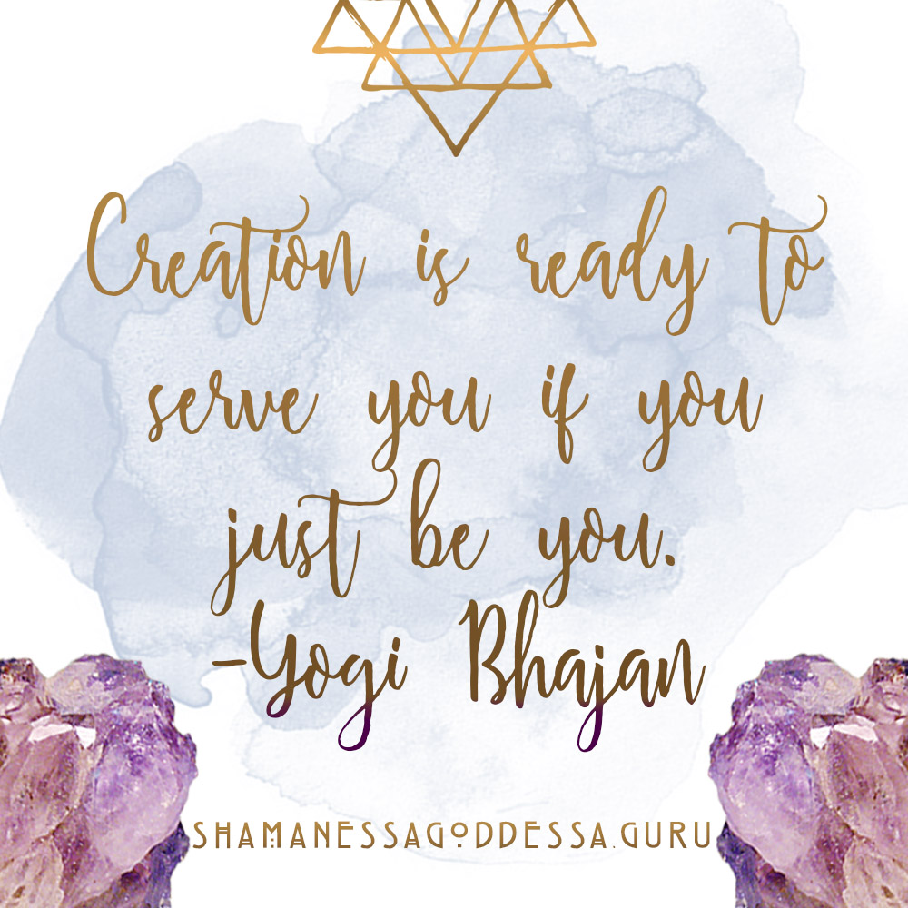 Creation is ready to Serve you if you just be you. - Yogi BhajanSovereign Goddess Podcast episode 012 // conquering shame. how psychedelics saved my life. by Sabrina Riccio