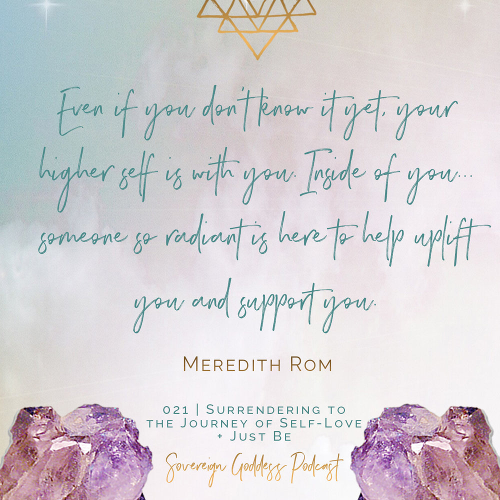 Even if you don't know it yet, your higher self is with you. Inside of you... someone so radiant is here to help uplift you and support you.  Meredith Rom Sovereign Goddess Podcast