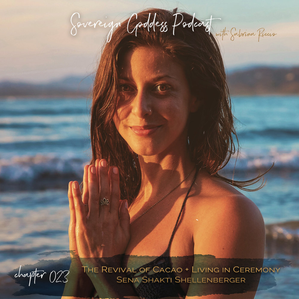 Sovereign Goddess Podcast episode 023 | The Revival of Cacao + Trusting the Flow of the Journey // Sena Shakti Shellenberger