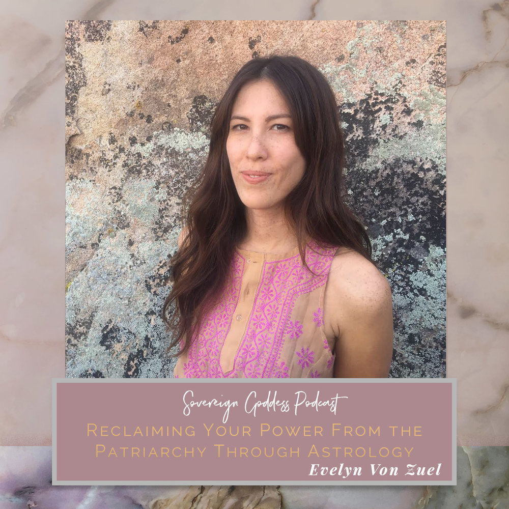 Evelyn Von Zuel of Astrom Council | Reclaiming Your Power from the Patriarchy Through Astrology // Sovereign Goddess Podcast