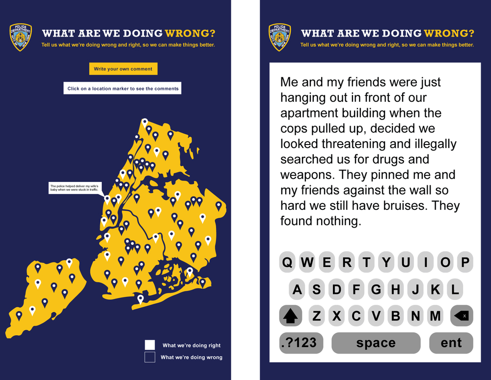 Digital signage in the subway will allow New Yorkers to write about their encounters with the NYPD while waiting for the train. A map will populate with the posts from each subway location. Posts about what the NYPD is doing right will have white location markers,while posts about what the NYPD is doing wrong will have blue location markers. Users can click on a location marker to see the post. If there is an area with a significant amount of what are we doing wrong posts, the NYPD will go to that area and work with the community. The goal is to have more white location markers (because the NYPD will be doing more things right)as the campaign progresses and the NYPD takes action.