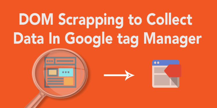 How to use DOM scrapping to quickly collect data in Tag Manager