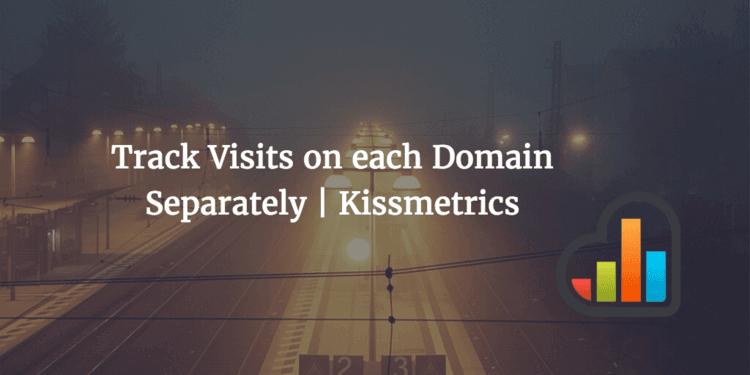 KISSmetrics track visits to each domain separately