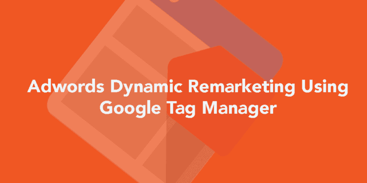 Setting up Adwords Dynamic Remarketing using Google Tag Manager