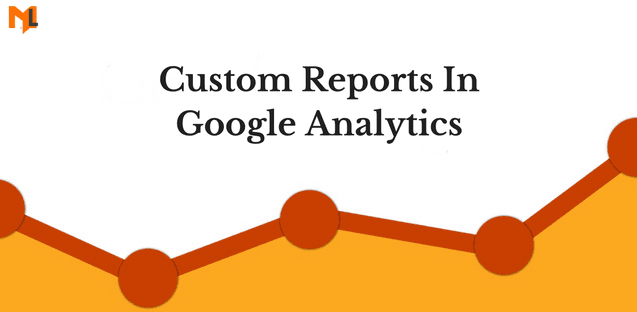 How to Use Custom Reports In Google Analytics?