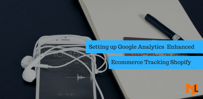 How to Setup Google Analytics Enhanced Ecommerce in Shopify