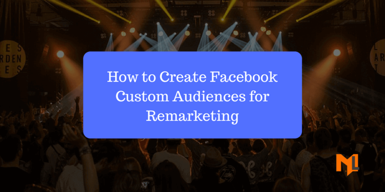 Facebook Custom Audiences for Remarketing - A Comprehensive Guide for Clueless Individuals