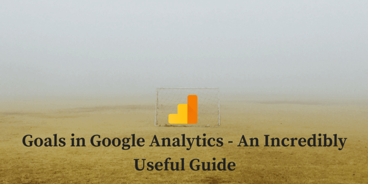 Google Analytics Goals - An Incredibly Useful Guide