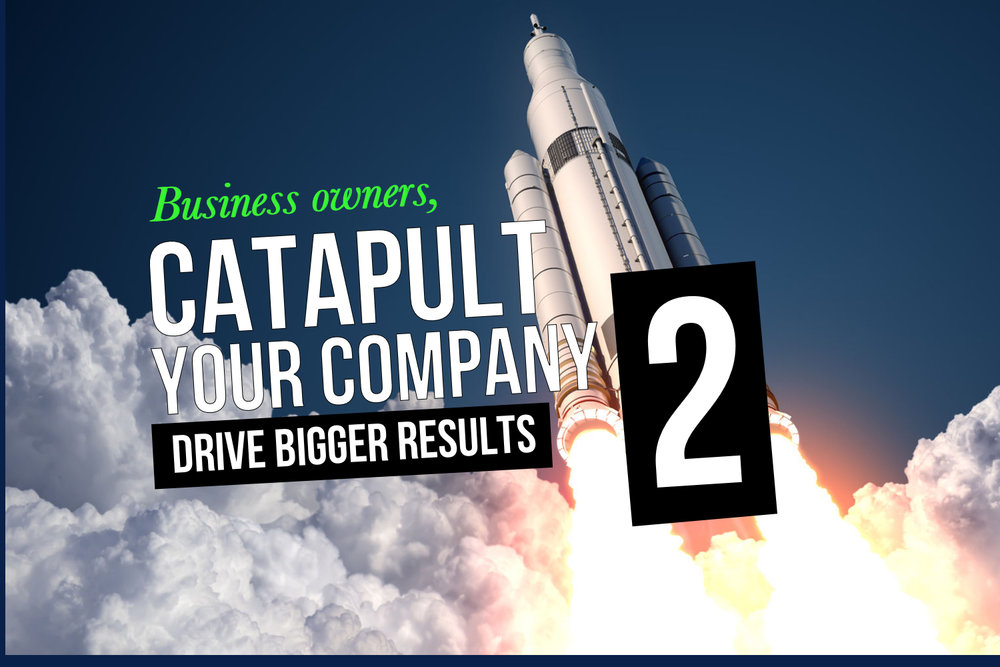 Business owners, Catapult Your Company, Drive Bigger Results