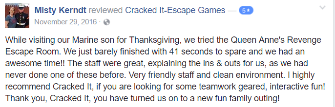 While visiting our Marine son for Thanksgiving, we tried the Queen Anne's Revenge Escape Room. We just barely finished with 41 seconds to spare and we had an awesome time!! The staff were great, explaining the ins & outs for us, as we had never done one of these before. Very friendly staff and clean environment. I highly recommend Cracked It, if you are looking for some teamwork geared, interactive fun! Thank you, Cracked It, you have turned us on to a new fun family outing!
