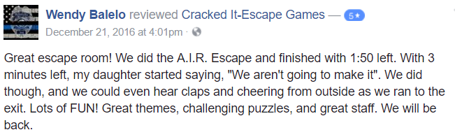 "Great escape room! We did the A.I.R. Escape and finished with 1:50 left. With 3 minutes left, my daughter started saying, ""We aren't going to make it"". We did though, and we could even hear claps and cheering from outside as we ran to the exit. Lots of FUN! Great themes, challenging puzzles, and great staff. We will be back."