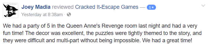 We had a party of 5 in the Queen Anne's Revenge room last night and had a very fun time! The decor was excellent, the puzzles were tightly themed to the story, and they were difficult and multi-part without being impossible. We had a great time!