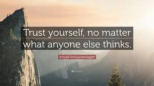 """Trust yourself, no matter what anyone else thinks"""