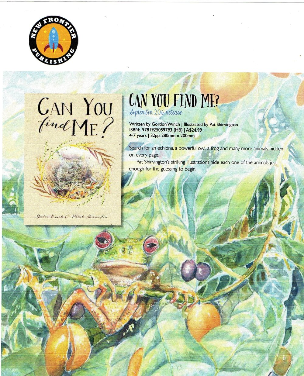 - Can You Find Me?By: Gordon Winch, Patrick Shirvington (Illustrator)Search for an echidna, a powerful owl, a frog and many more animals hidden on every page. Pat Shirvingtons striking illustrations hide each one of the animals just enough for the guessing to begin.