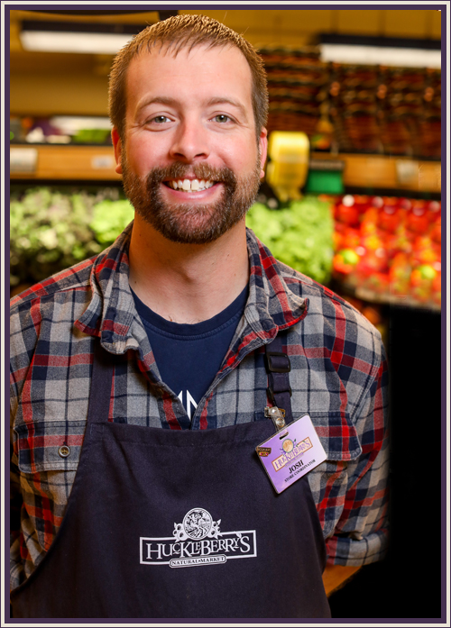 Josh Davidson - I started working at the Ellensburg Super 1 in 2000 where I became a floor manager and produce manager during my time there. Moved to the Yakima Rosauers to become the service manager in 2007. Promoted to assistant store manager of the Meridian, Idaho Rosauers in 2012 for its grand opening. Transferred to the Huckleberry's on Monroe in the same position and later became store manager in October 2017. For me the decision to join the Huckleberry's team was an easy one. Huckleberry's mission is to be more than just a resource for whole foods and natural products. We want to be an informational and educational resource for our community as well. To be a part of that culture and commitment is an honor.