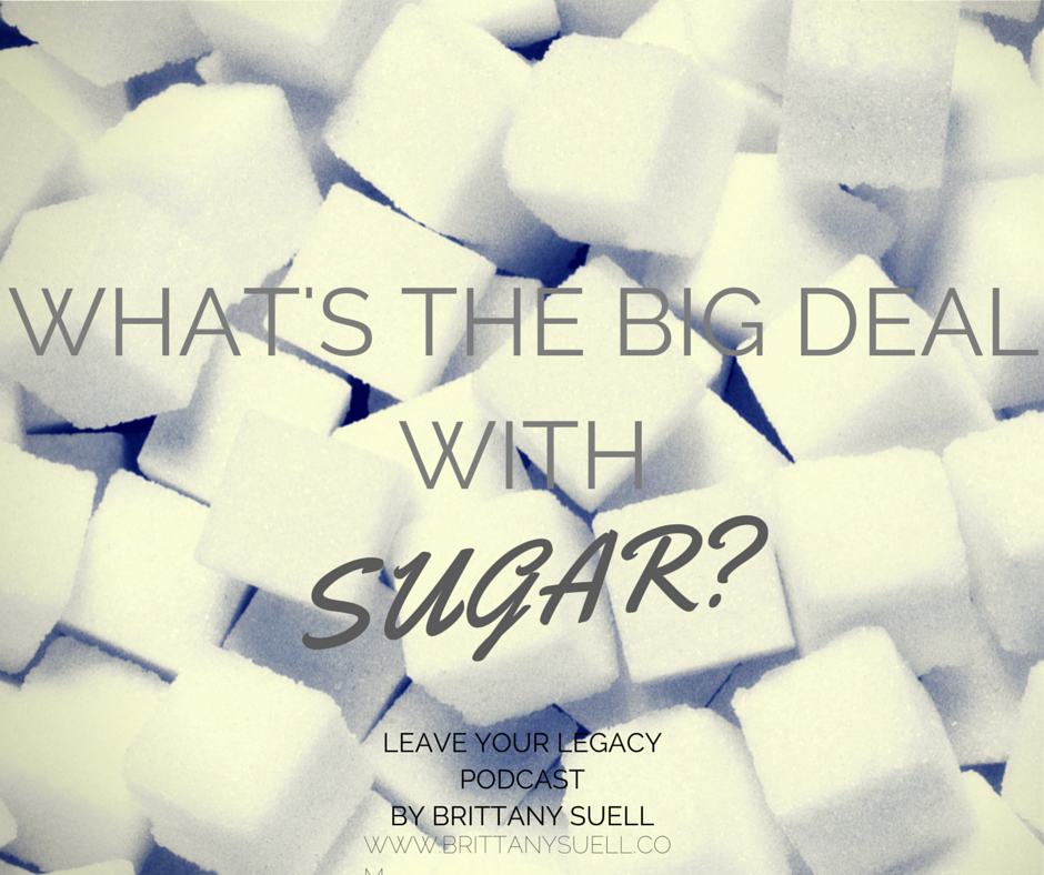 What's the big deal with sugar? How sugar impacts us, and how much sugar is okay to eat a day. #LeaveYourLegacy Podcast by @brittanysuell