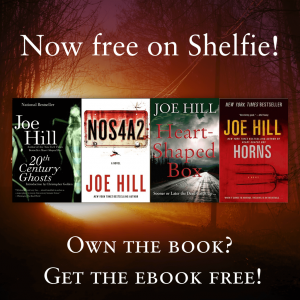 "joehillsthrills :     Insane but true:  if you own a print copy of any of my books, you can download Shelfie (which is terrific fun to play with), and get the eBook for the outrageous price of  free  .   A little backstory here. About a year ago today, Shelfie (then better known as BitLit) and I tried an experiment with my first novel,  HEART-SHAPED BOX . We offered the eBook free to anyone who had already plunked down their money on a hard copy. This is known as  bundling , and I'm a fan. I love the idea that you don't have to choose between a physical copy and the e-book… or between the big online megastore and your local, lovable indie. Shelfie allowed folks to walk into their neighborhood bookshop, snag a  HEART-SHAPED BOX  paperback, and then use the app to get a copy of the eBook without spending a dime.   People responded and Shelfie flipped a lot of copies of  H-SB  and it was so much fun, we've decided to expand the offer to all the other books in my catalogue (not counting comics, which for technical reasons is trickier). As of today,  20th CENTURY GHOSTS ,  HORNS , and  NOS4A2  join  HEART-SHAPED BOX  in the Sheflie stable, all available to owners of the physical copies at no additional cost at all.   ""But, wait!"" you say. ""Joe… aren't you worried people will take advantage of this to swipe a free eBook?""   It is true someone could (ab)use Shelfie to help themselves to an eBook without too much trouble. But why would anyone go to the trouble? If anyone wants a copy of the eBook without paying for it, they could always just download from the pirates (you will be shocked - SHOCKED - to learn that the books are out there on the torrent sites, along with every other book published pretty much ever, and every other movie, and every other song, etc.).   Some people support artists, and some people don't, and that's the deal, and I can't do anything about it. My deepest hope is that if you want a copy of one of my books, and you don't want to pay, it would be awesome if you would use a library card to get it. If you go that route, you are at least supporting a vital community resource. Also pirates are nasty and librarians are fiercely intelligent, typically generous, and often smell like gingersnaps. (Note: I don't actually know that last detail is true, but it  feels  true, and that's good enough. Please don't start sniffing librarians.)   And if you  do  want to pay, you rule, and I am grateful to you. Thanks for buying a physical copy. Now use Shelfie to get your free eBook.   Besides… Shelfie is, in and of itself, a very fun app, and the beginning of a community that could easily take its place alongside GoodReads and LibraryThing. I'm hooked and if you give it a shot, I think you will be too. Check it out.    And happy reading —      Have any of Joe's books and want to take them on vacation, but you're not sure you want to carry the extra weight with you? Download Shelfie to get the ebook versions of those titles. I think that's a great deal.  A.M."