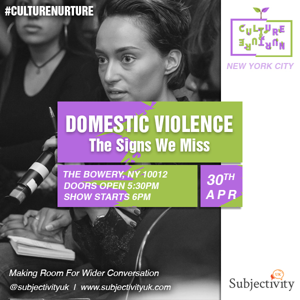 Domestic Violence: The Signs We Miss  - Pioneering the next level of conversation, this show will see us diving deep within areas of Domestic Violence, discecting the signs we or our friends/family miss, whether or not we nurture relationships with people to confront our private feelings/experiences within this, respectfully. We pride ourselves in creating safe and respectfilled spaces to discuss sensitive topics...Join us on the 30th April, join the conversation online via @SubjectivityUK and let's make room for wider conversation.https://www.eventbrite.co.uk/e/domestic-violence-the-signs-we-miss-new-york-city-tickets-44699120272Venue: 308 Bowery (Between Houston and bleecker), New York, NY 10012 (Doors 5:30pm Show 6:00pm)18+ Event --- Please note: By purchasing a ticket, attending the event unless stated on entry, you are content for us to record and share content of you from the show on our socials in order for us to authentically make room for wider conversation worldwide.