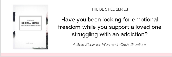 THE BE STILL SERIES, A BIBLE STUDY FOR WOMEN WITH LOVED ONES WITH ADDICTIONS