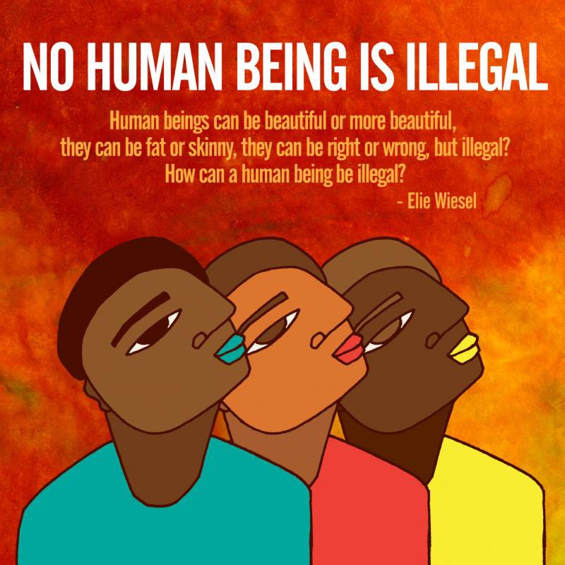 "Image: No Human Being is Illegal followed by three faces and a quote from Eli Wiesel: ""Human beings can be beautiful or more beautiful, they can be fat or skinny, they can be right or wrong, but illegal? How can a human being be illegal?"""