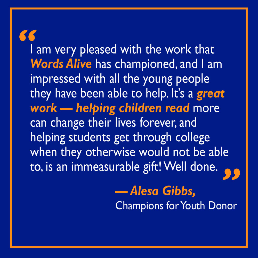 "A graphic featuring a quote from one of our Champions for Youth donors:  ""I am very pleased with the work that Words Alive has championed, and I am impressed with all the young people they have been able to help. It's a great work - helping children read more can change their lives forever, and helping students get through college when they otherwise would not be able to, is an immesurable gift! Well done."" - Alesa Gibbs"