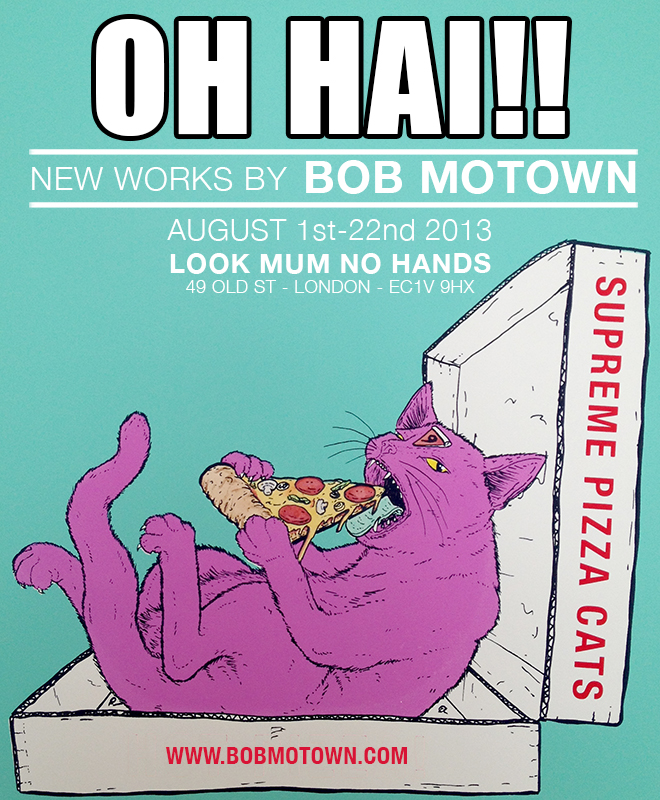 OH HAI! is the London debut of artist and print ninja Bob Motown. Originally from Los Angeles, Bob is now in London and invites you to come take a peek into his world. It is aworld where felines feast on pizza, pineapples are weapons, and food has arms and legs. Sound awesome? Come and enjoy some of his recent work during the month of August at Look Mum No Hands! Opens on ThursdayAugust 1stand runs til the 26th.      A FREE mini-zine will be given away on opening night to the first 50 guests.     Look Mum No Hands. 49 Old St. London, EC1V 9HX   Facebook Event:  https://www.facebook.com/events/425396480907890/