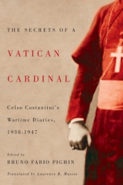 Secrets of a Vatican Cardinal    Celso Costantini's Wartime Diaries 1938-1947