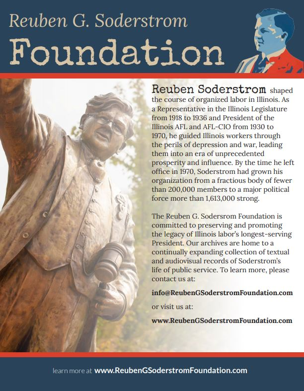 Reuben G. Soderstrom Foundation - The RGS Foundation is dedicated to preserving and promoting the work and vision of Illinois Labor's most prolific advocate, Illinois AFL-CIO President Reuben G. Soderstrom. Our biographical page provides details on the life and legacy of Reuben Soderstrom, his family, and the Illinois AFL-CIO. The digital archives are home to the current and continually expanding collection of textual and audiovisual records of Soderstrom's life of public service, from his first term as an Illinois State Representative to his 40-year tenure as President of the Illinois AFL and Illinois AFL-CIO. Click on press to download informational flyers and photos of Reuben Soderstrom. Enter our tributes section to learn more about past and upcoming events concerning President Soderstrom, including the Soderstrom plaza dedication and library restoration in Streator, Illinois, as well as the upcoming release of Forty Gavels, the definitive three-volume study of the life of Reuben Soderstrom and the Illinois AFL-CIO.