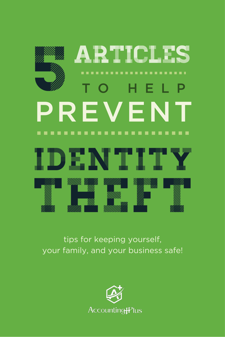 These 5 articles are filled with tips to help keep you, your family, and your business safe from identity theft. | Accounting Plus
