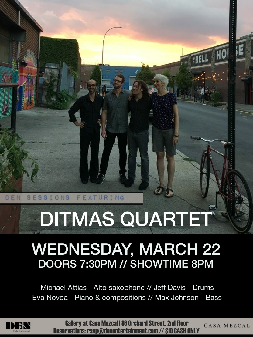 "Wednesday March 22nd at The Gallery - Casa Mezcal Den Entertainment proudly presents Ditmas Quartet as a part of our Den Sessions in The Gallery at Casa Mezcal, 2nd floor 86 Orchard Street, NY  Admission - $10 CASH // Dining Required Door 7:30pm // Showtime 8pm  Michael Attias, alto saxophone Eva Novoa, piano & compositions Max Johnson, bass Jeff Davis, drums  Questions and reservations may be directed to Solie at rsvp@denentertainment.com  :: Ditmas Quartet :: Ditmas Quartet was formed in 2013 in Brooklyn and is a collaboration between pianist Eva Novoa, saxophonist Michaël Attias, bassist Max Johnson & drummer Jeff Davis. This quartet experiments with diverse sounds and textures. The band members play mostly their own original compositions giving lots of freedom in the performance making each performance different and unique. It is an organic ensemble where each member participates and contributes equally to the repertoire and improvisations with a colourful approach and powerful sound. Ditmas Quartet recorded their first album ""Butterflies and Zebras"" at Sear Sound studio in New York in May 2015 and it was released on the label Fresh Sound New Talent in January 2016. This album got a four star **** review on DownBeat Magazine's August issue in 2016.  Read whole review by Joseph Woodard here:  http://www.downbeat.com/digitaledition/2016/DB1608/single_page_view/78.html   The band has recently recorded their second album Live at IBeam back in late July 2016. This album is soon to be released later this year also on Fresh Sound New Talent. For this album Eva Novoa wrote all brand new compositions. It is her fifth album as a leader.   Expect melodic themes and unisons, catchy rhythms and grooves, Jazz and also cooking swing at some point. You don't want to miss this very special setting! Michaël Attias - Alto Saxophone; Eva Novoa - Piano; Max Johnson - Bass; Jeff Davis - Drums.  Come on down! & support live music."