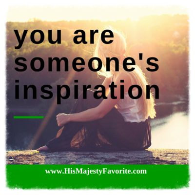 you are someone's inspiration