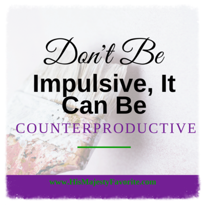 don't be impulsive it can be counterproductive