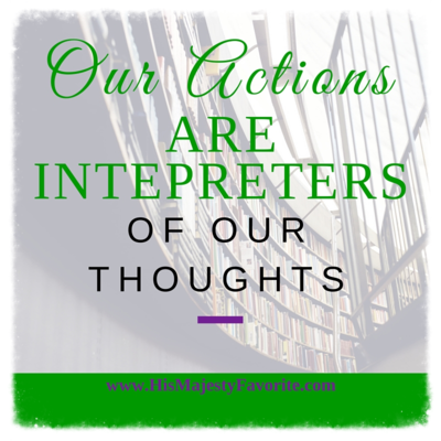 our actions are interpreters of our thoughts